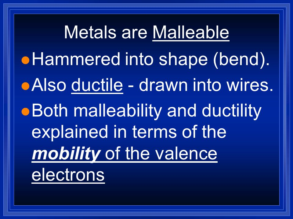 - Page 201 1) Ductility2) Malleability Due to the mobility of the valence electrons, metals have: and Notice that the ionic crystal breaks due to ion repulsion!