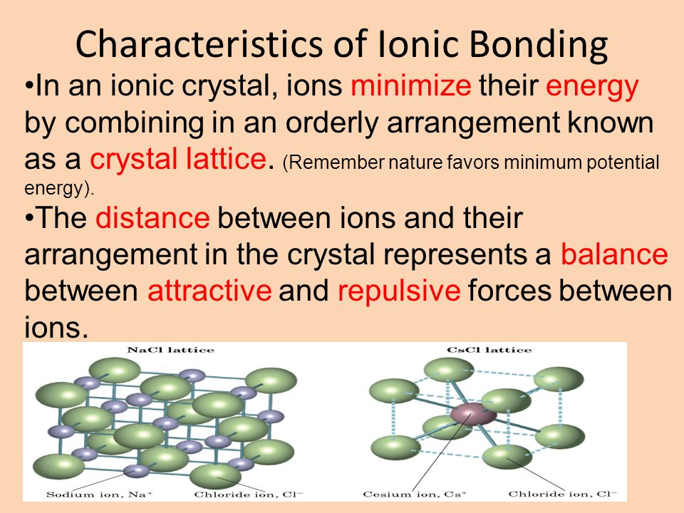 Characteristics of Ionic Bonding In an ionic crystal, ions minimize their energy by combining in an orderly arrangement known as a crystal lattice.