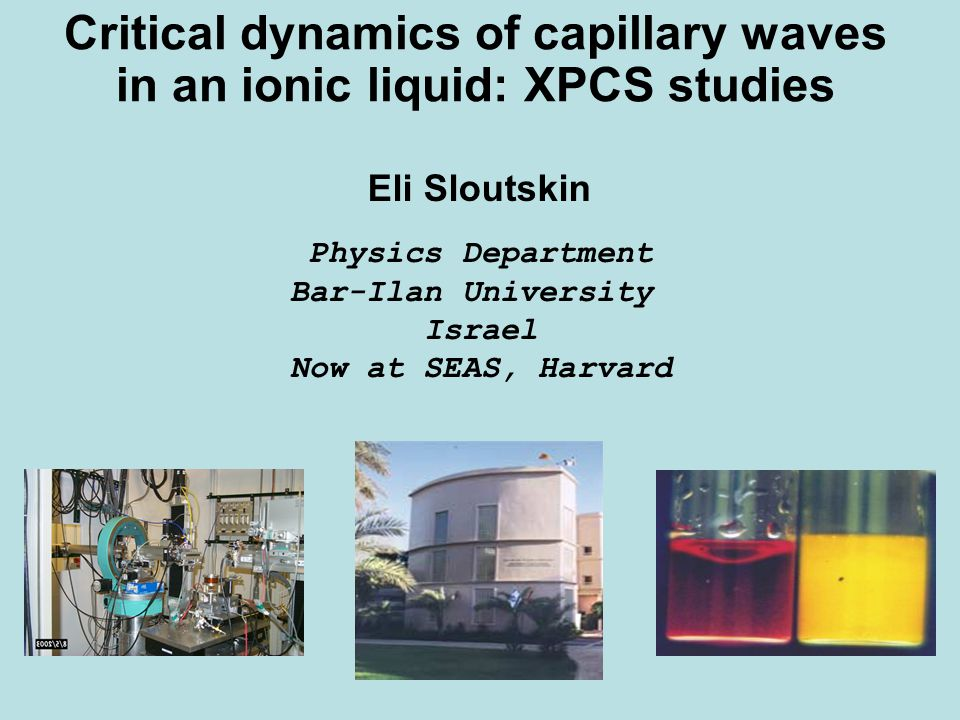 Critical dynamics of capillary waves in an ionic liquid: XPCS studies Eli Sloutskin Physics Department Bar-Ilan University Israel Now at SEAS, Harvard