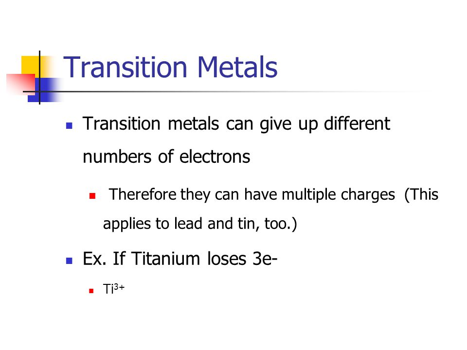 Transition Metals Transition metals can give up different numbers of electrons Therefore they can have multiple charges (This applies to lead and tin, too.) Ex.