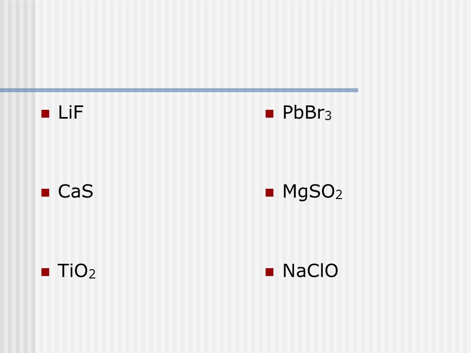 LiF CaS TiO 2 PbBr 3 MgSO 2 NaClO
