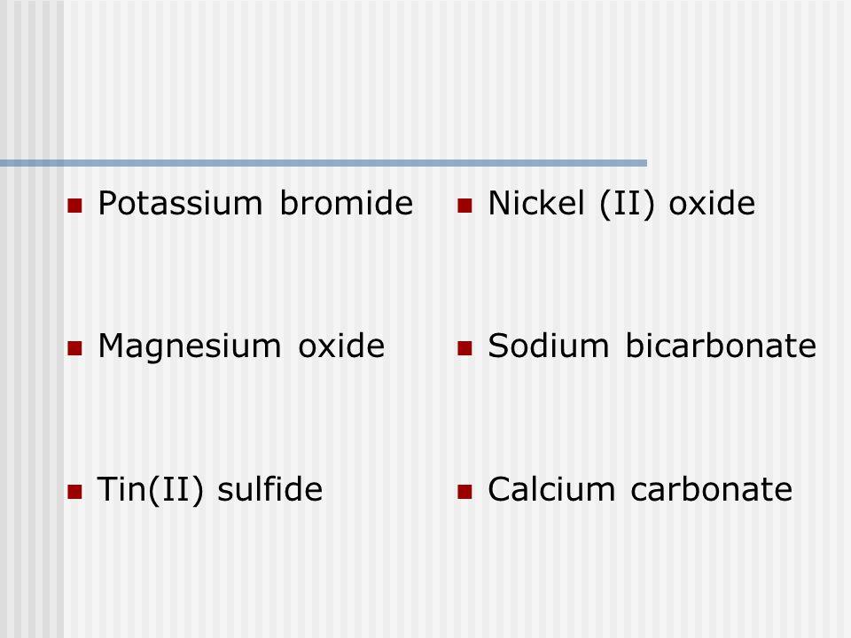 Potassium bromide Magnesium oxide Tin(II) sulfide Nickel (II) oxide Sodium bicarbonate Calcium carbonate