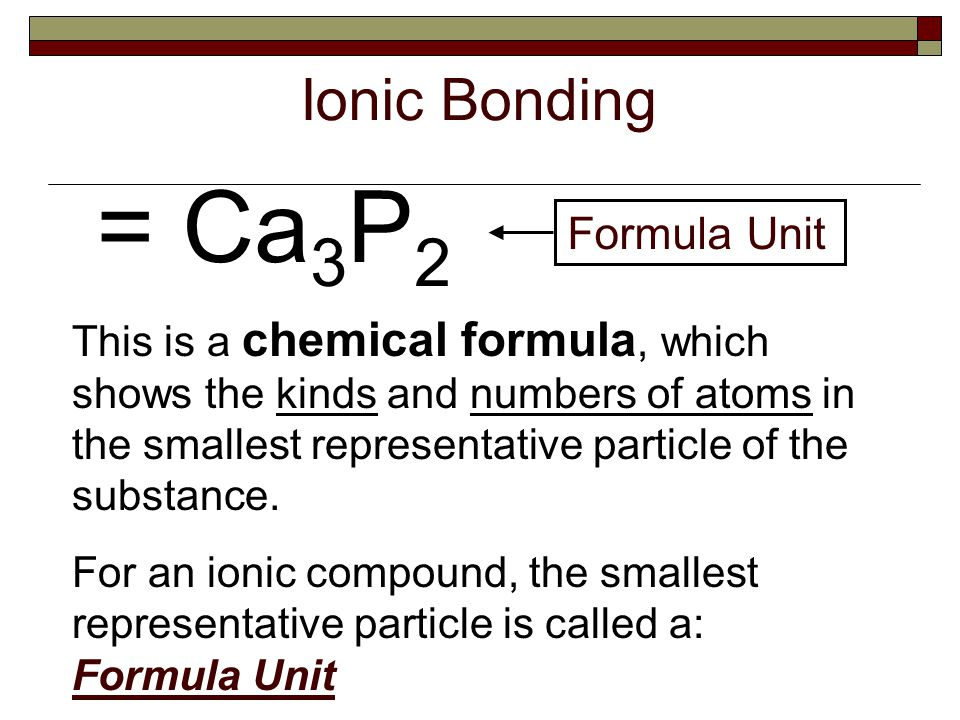 Ionic Bonding = Ca 3 P 2 Formula Unit This is a chemical formula, which shows the kinds and numbers of atoms in the smallest representative particle of the substance.