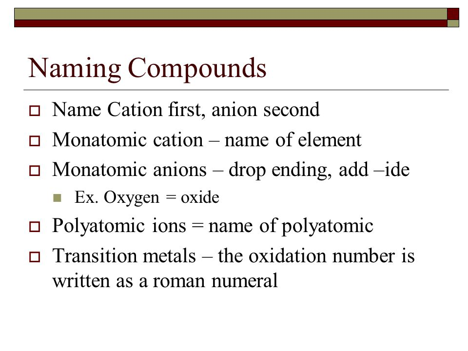 Naming Compounds  Name Cation first, anion second  Monatomic cation – name of element  Monatomic anions – drop ending, add –ide Ex. Oxygen = oxide