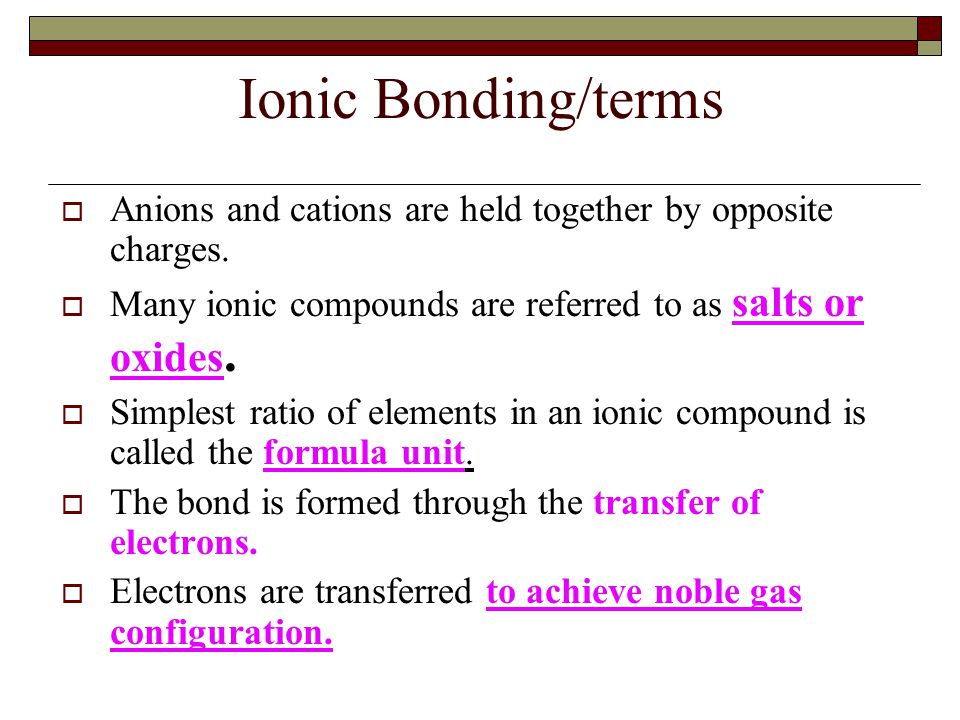 Ionic Bonding/terms  Anions and cations are held together by opposite charges.  Many ionic compounds are referred to as salts or oxides.  Simplest
