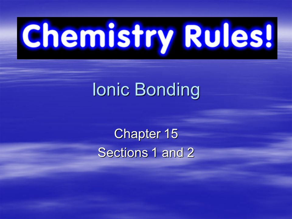 Ionic Bonding Chapter 15 Sections 1 and 2