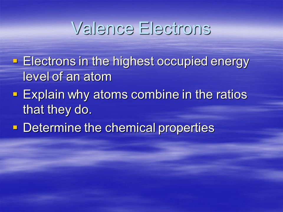 Valence Electrons  Electrons in the highest occupied energy level of an atom  Explain why atoms combine in the ratios that they do.  Determine the