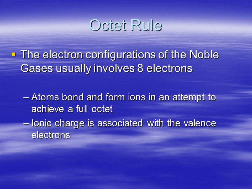 Octet Rule  The electron configurations of the Noble Gases usually involves 8 electrons –Atoms bond and form ions in an attempt to achieve a full octet –Ionic charge is associated with the valence electrons