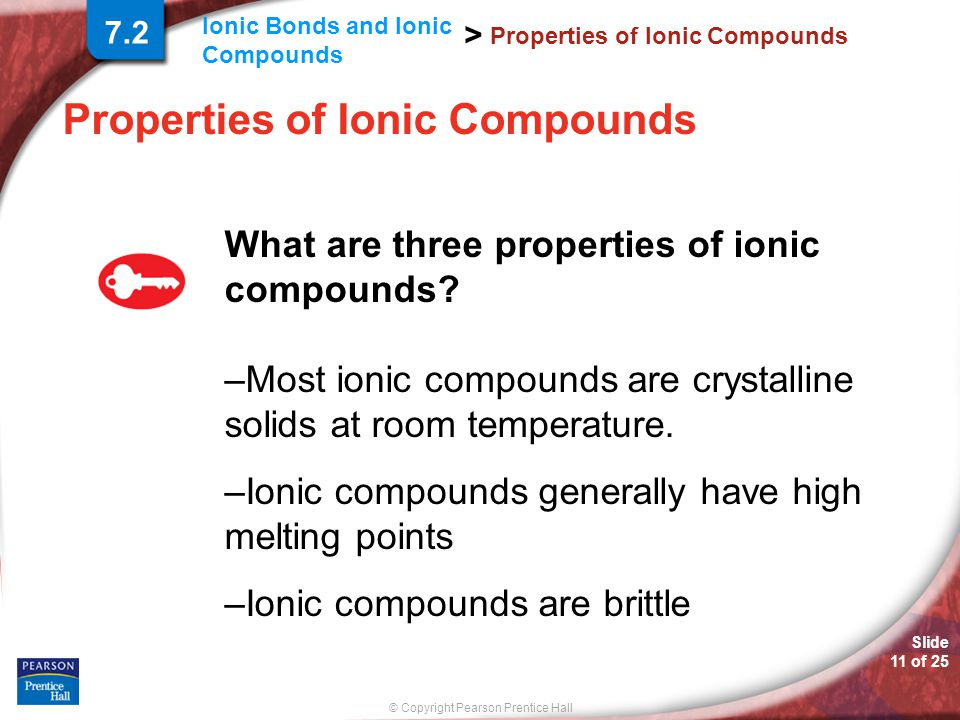 © Copyright Pearson Prentice Hall Ionic Bonds and Ionic Compounds > Slide 11 of 25 Properties of Ionic Compounds What are three properties of ionic co