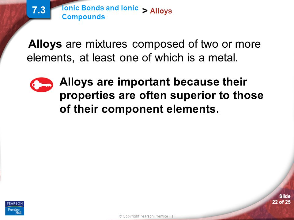 Slide 22 of 25 © Copyright Pearson Prentice Hall Ionic Bonds and Ionic Compounds > Alloys Alloys are mixtures composed of two or more elements, at lea