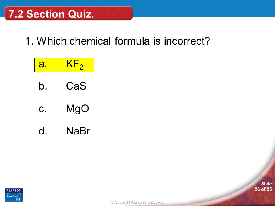 © Copyright Pearson Prentice Hall Slide 26 of 25 1. Which chemical formula is incorrect? a.KF 2 b.CaS c.MgO d.NaBr 7.2 Section Quiz.
