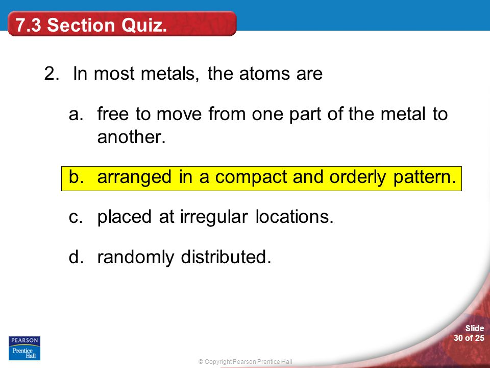 © Copyright Pearson Prentice Hall Slide 30 of 25 2. In most metals, the atoms are a.free to move from one part of the metal to another. b.arranged in