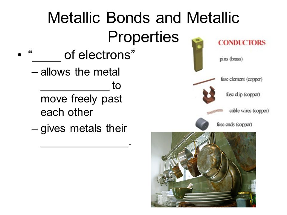Metallic Bonds and Metallic Properties Properties –Good conductors- electrons can _______ ___________ –Ductile (drawn into wires)- electrons and cations can be __________ –Malleable (hammered or forced into shapes)- _____________ at one end of a piece of metal and be forced to the other