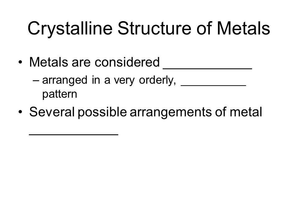 Crystalline Structure of Metals Metals are considered ____________ –arranged in a very orderly, __________ pattern Several possible arrangements of metal ____________