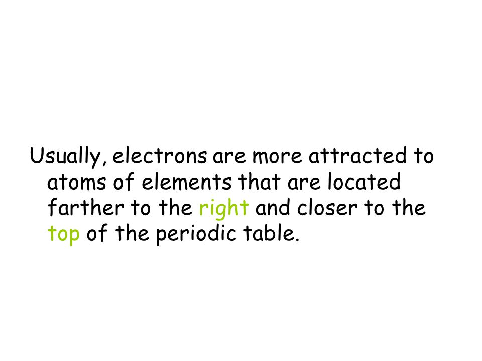 Usually, electrons are more attracted to atoms of elements that are located farther to the right and closer to the top of the periodic table.