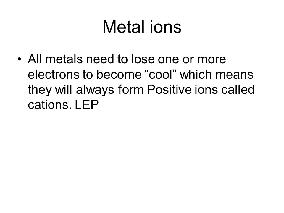 Metal ions All metals need to lose one or more electrons to become cool which means they will always form Positive ions called cations.