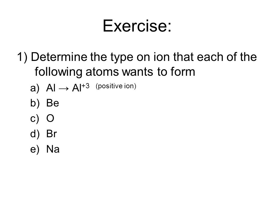 Exercise: 1) Determine the type on ion that each of the following atoms wants to form a)Al → Al +3 (positive ion) b)Be c)O d)Br e)Na