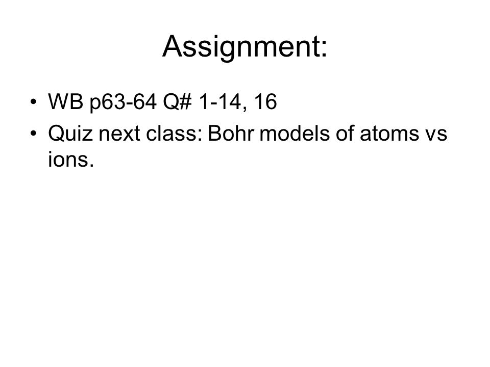 Assignment: WB p63-64 Q# 1-14, 16 Quiz next class: Bohr models of atoms vs ions.