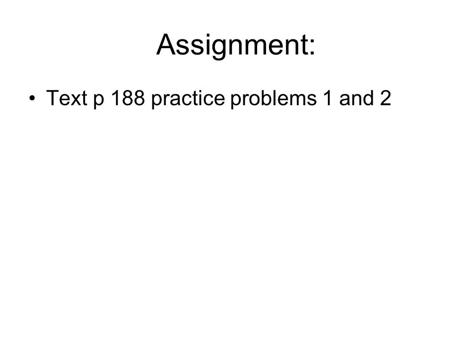 Assignment: Text p 188 practice problems 1 and 2