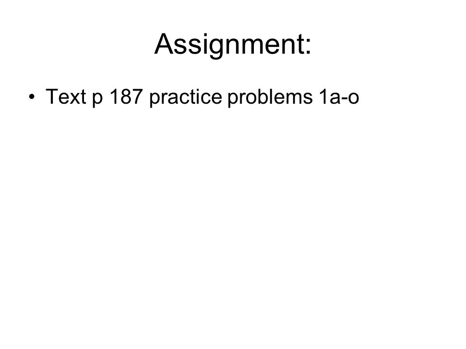 Assignment: Text p 187 practice problems 1a-o