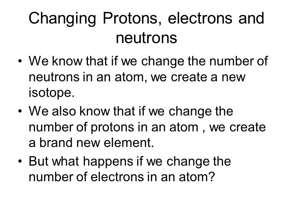 Changing Protons, electrons and neutrons We know that if we change the number of neutrons in an atom, we create a new isotope.