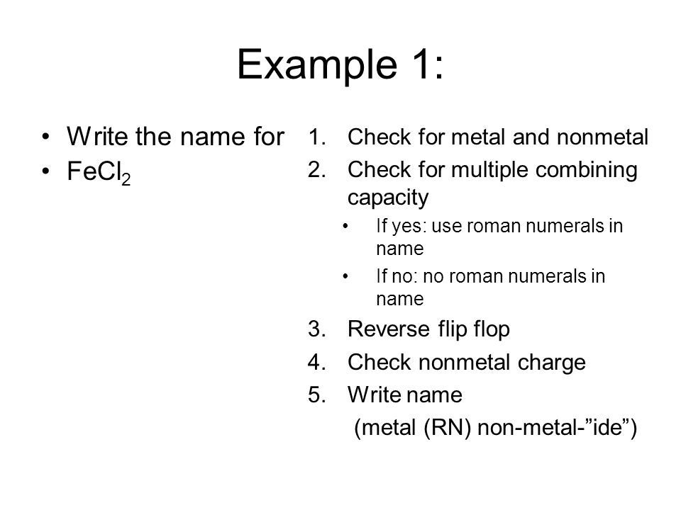 Example 1: Write the name for FeCl 2 1.Check for metal and nonmetal 2.Check for multiple combining capacity If yes: use roman numerals in name If no: no roman numerals in name 3.Reverse flip flop 4.Check nonmetal charge 5.Write name (metal (RN) non-metal- ide )