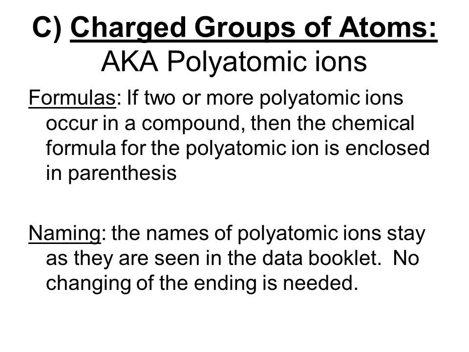 Formulas: If two or more polyatomic ions occur in a compound, then the chemical formula for the polyatomic ion is enclosed in parenthesis Naming: the names of polyatomic ions stay as they are seen in the data booklet.