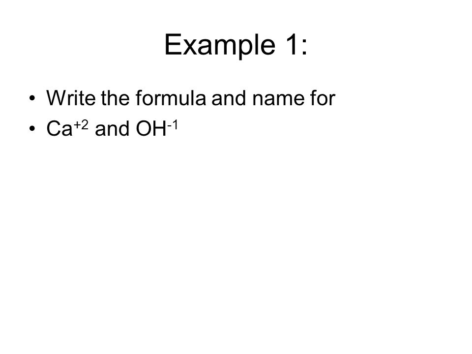 Example 1: Write the formula and name for Ca +2 and OH -1