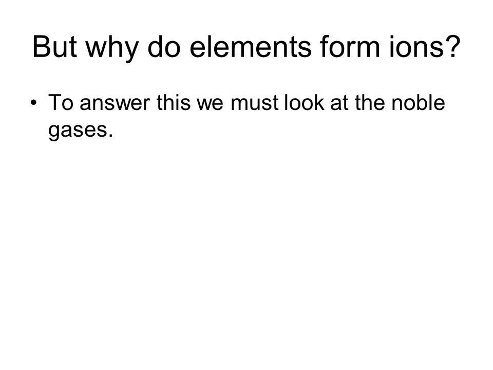 But why do elements form ions To answer this we must look at the noble gases.