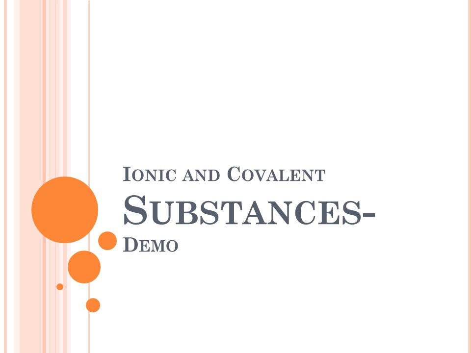 A GENDA : Ionic vs. Covalent Substance Demo Go over Ch. 8 section 1-2 notes HW: Ch. 8 sec 1-2 ws