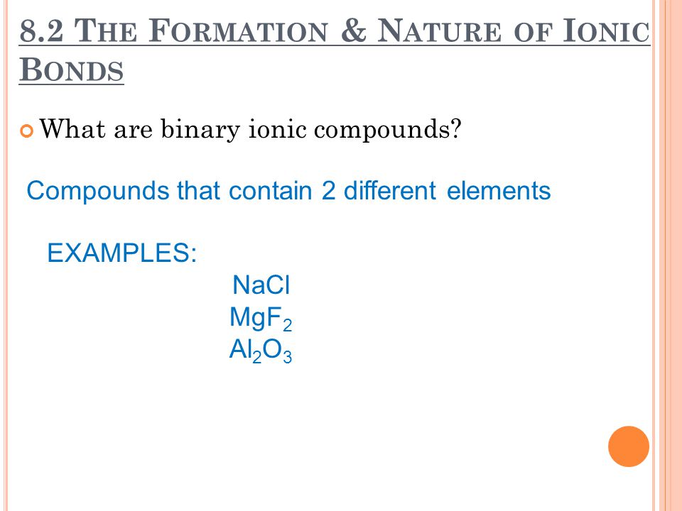 8.2 T HE F ORMATION & N ATURE OF I ONIC B ONDS What are ionic compounds.
