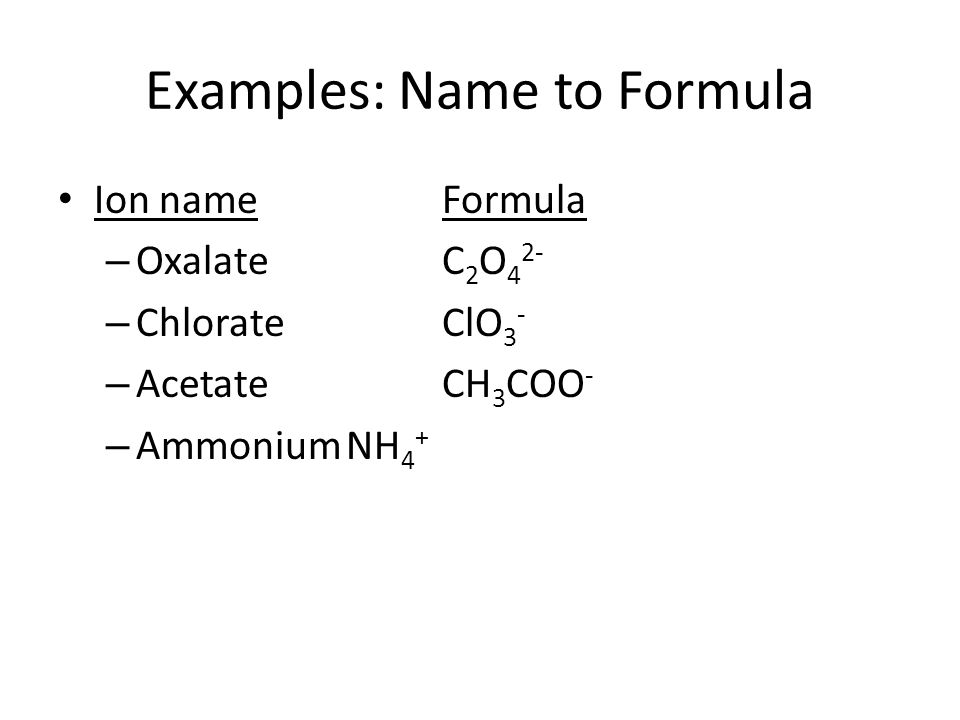 Ion nameFormula – OxalateC 2 O 4 2- – ChlorateClO 3 - – AcetateCH 3 COO - – AmmoniumNH 4 + Examples: Name to Formula