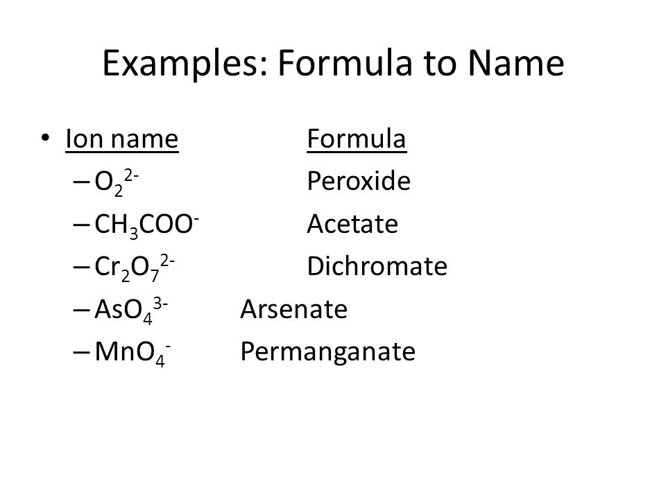 Ion nameFormula – O 2 2- Peroxide – CH 3 COO - Acetate – Cr 2 O 7 2- Dichromate – AsO 4 3- Arsenate – MnO 4 - Permanganate Examples: Formula to Name
