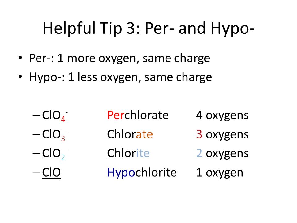 Per-: 1 more oxygen, same charge Hypo-: 1 less oxygen, same charge – ClO 4 - Perchlorate4 oxygens – ClO 3 - Chlorate 3 oxygens – ClO 2 - Chlorite2 oxygens – ClO - Hypochlorite1 oxygen Helpful Tip 3: Per- and Hypo-