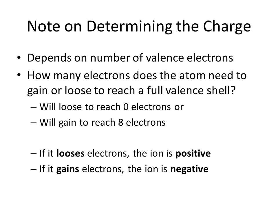 Depends on number of valence electrons How many electrons does the atom need to gain or loose to reach a full valence shell.
