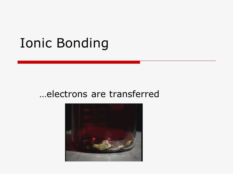 Ionic Bonding …electrons are transferred