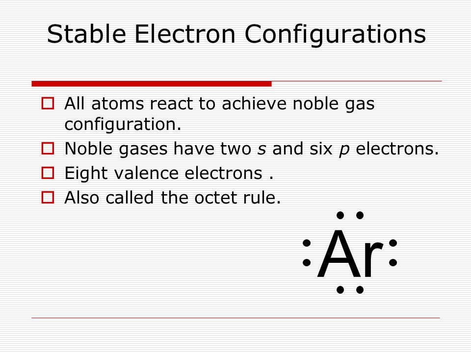 Stable Electron Configurations  All atoms react to achieve noble gas configuration.