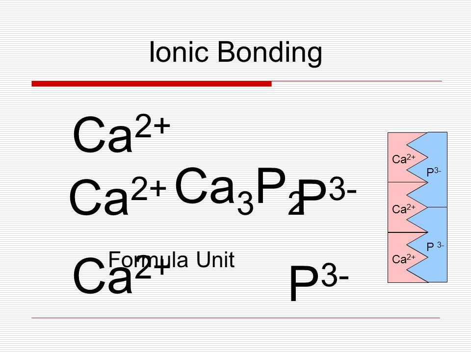 Ionic Bonding Ca 3 P 2 Formula Unit Ca 2+ P 3- Ca 2+ P 3- Ca 2+ P 3- Ca 2+