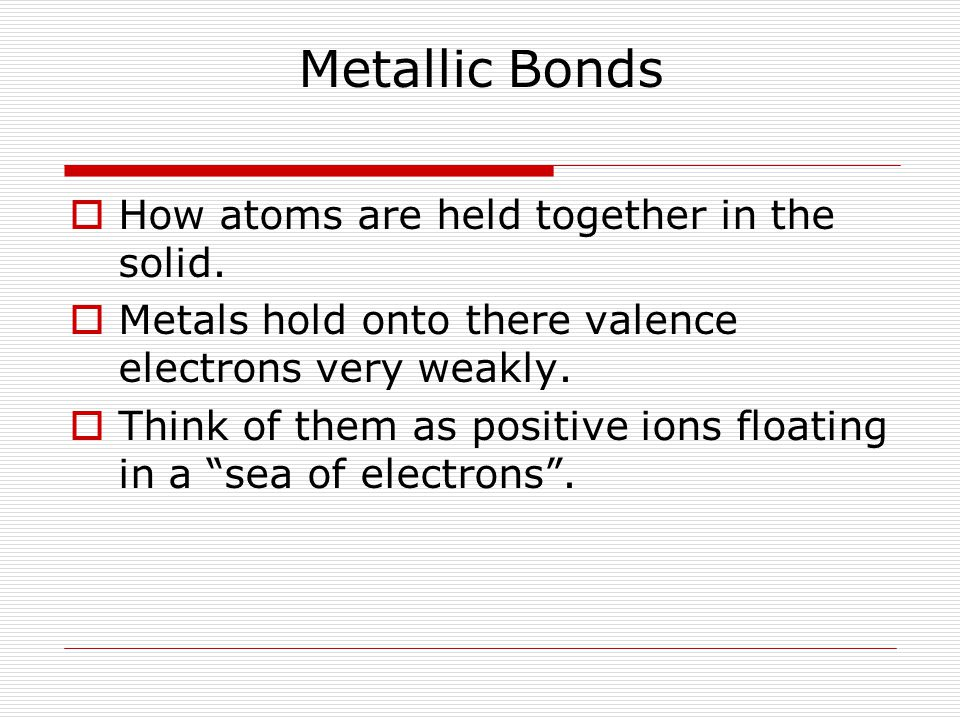 Metallic Bonds  How atoms are held together in the solid.