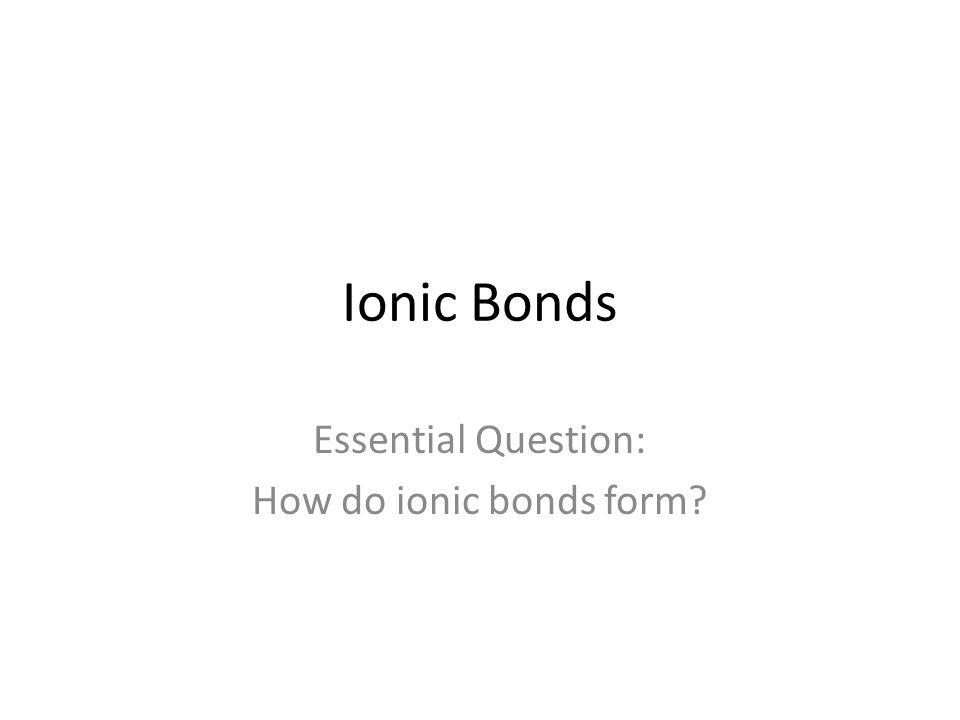 Ionic Bonds Essential Question: How do ionic bonds form