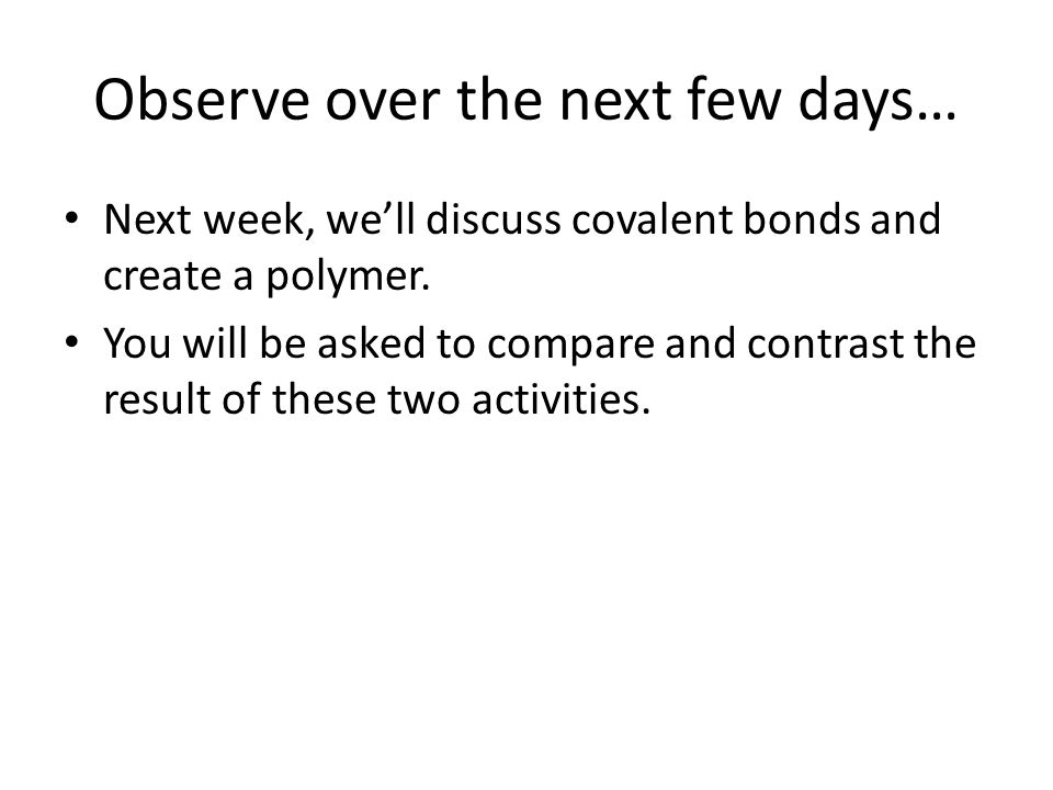 Observe over the next few days… Next week, we'll discuss covalent bonds and create a polymer. You will be asked to compare and contrast the result of