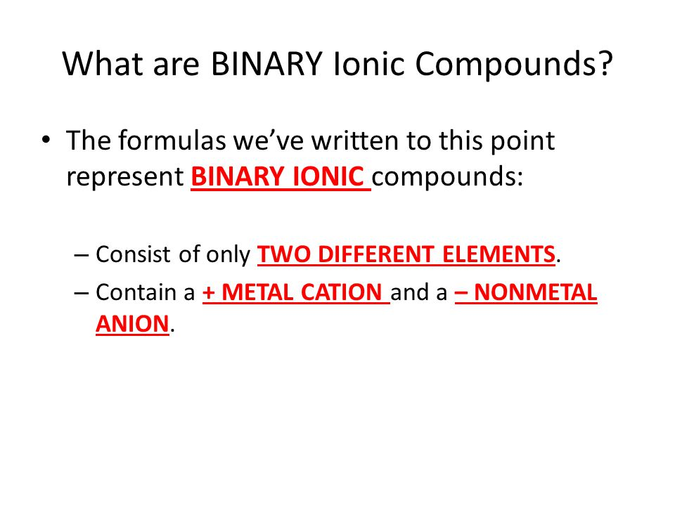 What are BINARY Ionic Compounds? The formulas we've written to this point represent BINARY IONIC compounds: – Consist of only TWO DIFFERENT ELEMENTS.
