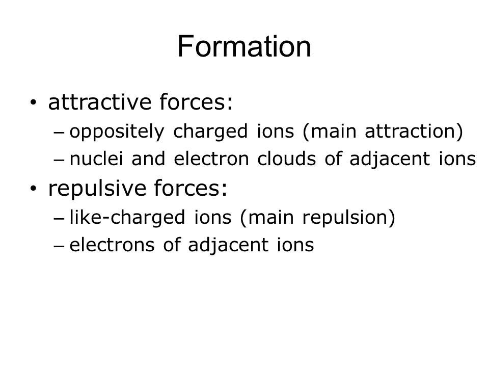 Formation attractive forces: – oppositely charged ions (main attraction) – nuclei and electron clouds of adjacent ions repulsive forces: – like-charged ions (main repulsion) – electrons of adjacent ions