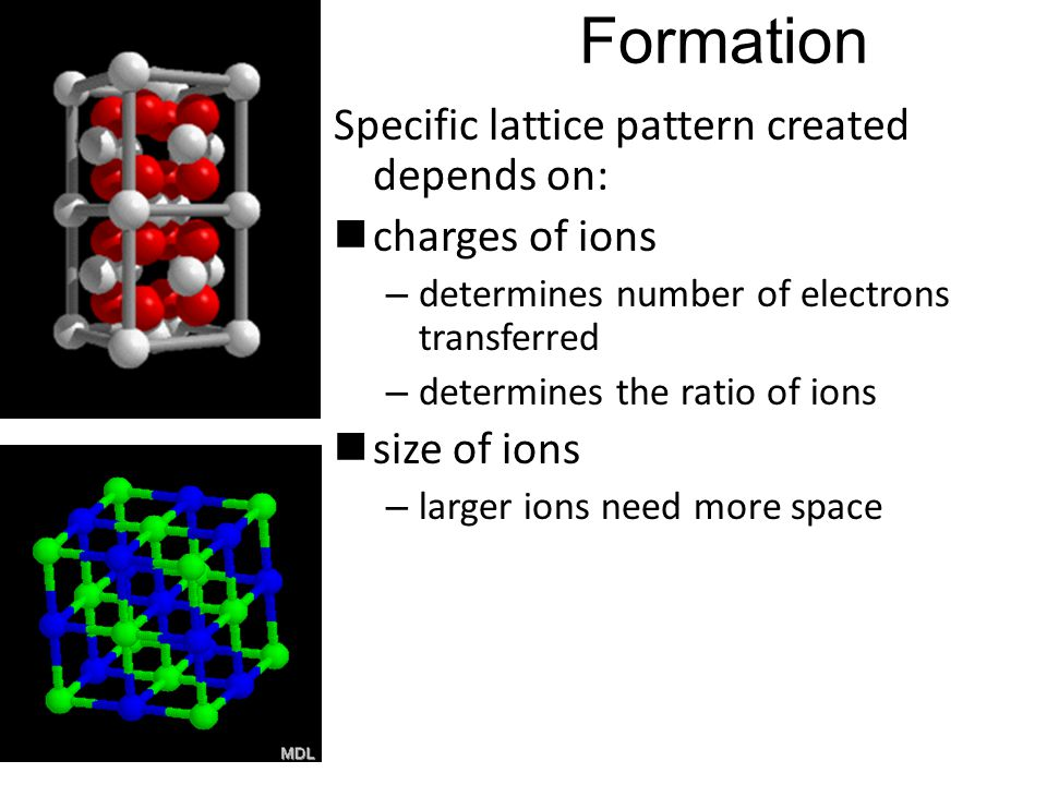 Formation Specific lattice pattern created depends on: charges of ions – determines number of electrons transferred – determines the ratio of ions size of ions – larger ions need more space