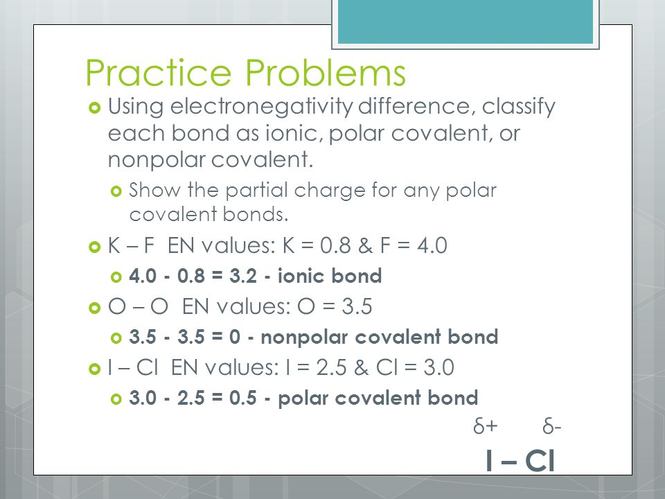 Practice Problems  Using electronegativity difference, classify each bond as ionic, polar covalent, or nonpolar covalent.