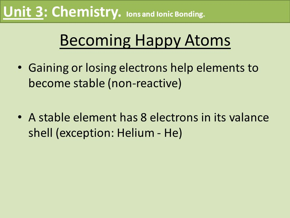 Becoming Stable Atoms – Continued An atom is likely to lose electrons if it has few valence electrons in its shell Example: metals An atom is likely to gain electrons if it has many electrons in its shell (non-metals) Example: non-metals Unit 3: Chemistry.
