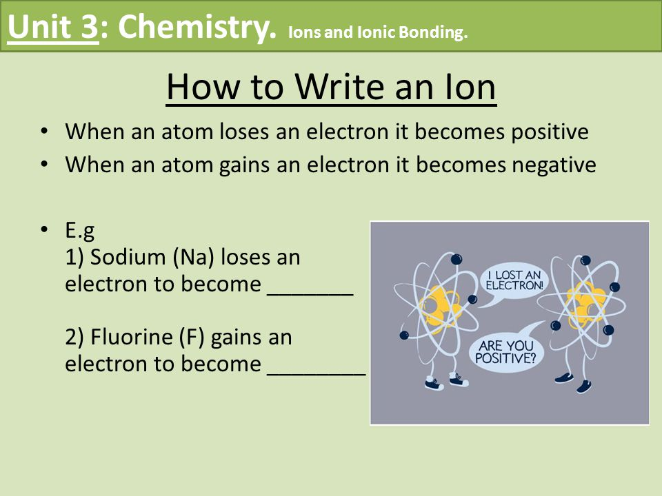 How to Write an Ion When an atom loses an electron it becomes positive When an atom gains an electron it becomes negative E.g 1) Sodium (Na) loses an electron to become _______ 2) Fluorine (F) gains an electron to become ________ Unit 3: Chemistry.