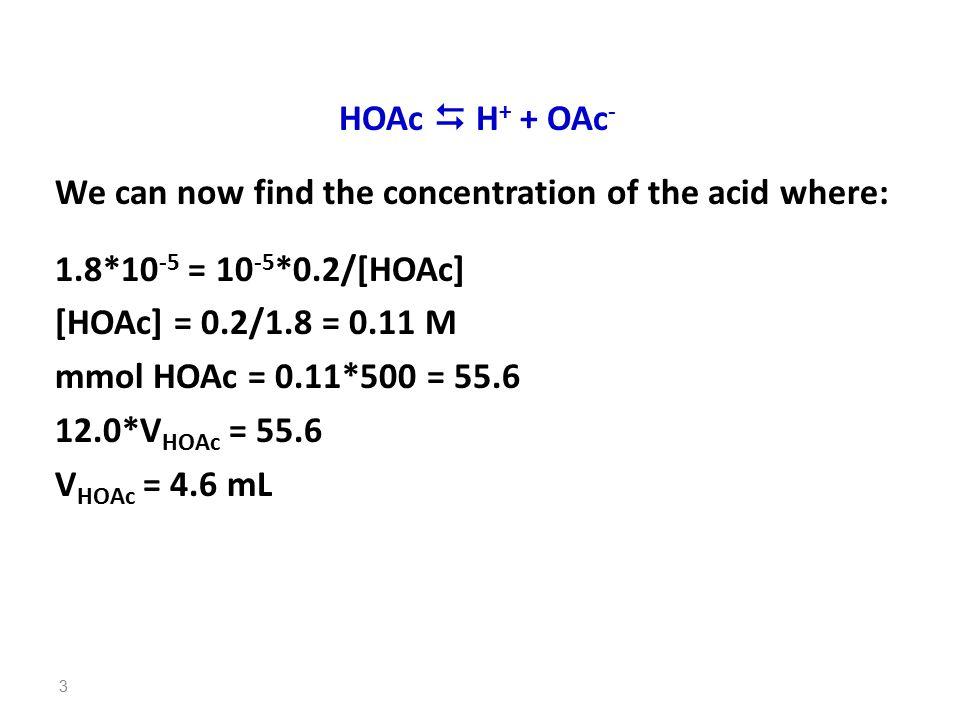 HOAc  H + + OAc - We can now find the concentration of the acid where: 1.8*10 -5 = 10 -5 *0.2/[HOAc] [HOAc] = 0.2/1.8 = 0.11 M mmol HOAc = 0.11*500 = 55.6 12.0*V HOAc = 55.6 V HOAc = 4.6 mL 3