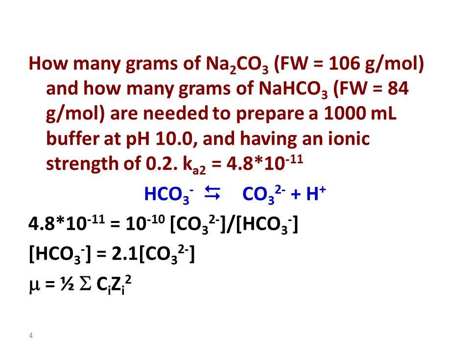 In NaHCO 3, C Na + = C HCO3 - In Na 2 CO 3, C Na + = 2C CO3 2- 0.2 = ½ (C Na + *1 2 + C HCO3 - *1 2 + C Na + *1 2 + C CO3 2- *2 2 ) 0.2 = ½ (C HCO3 - *1 2 + C HCO3 - *1 2 + 2 C CO3 2- *1 2 + C CO3 2- *2 2 ) However, [HCO 3 - ] = 2.1[CO 3 2- ] 0.2 = ½ (2* 2.1[CO 3 2- ] + 2 C CO3 2- *1 2 + C CO3 2- *2 2 ) [CO 3 2- ] = 0.0392 M [HCO 3 - ] = 2.1[CO 3 2- ] = 2.1*0.0392 = 0.0824 M g Na 2 CO 3 = 0.0392 *1000 * 106= 4.16 g NaHCO 3 = 0.0824*1000*84 = 6.92g 5