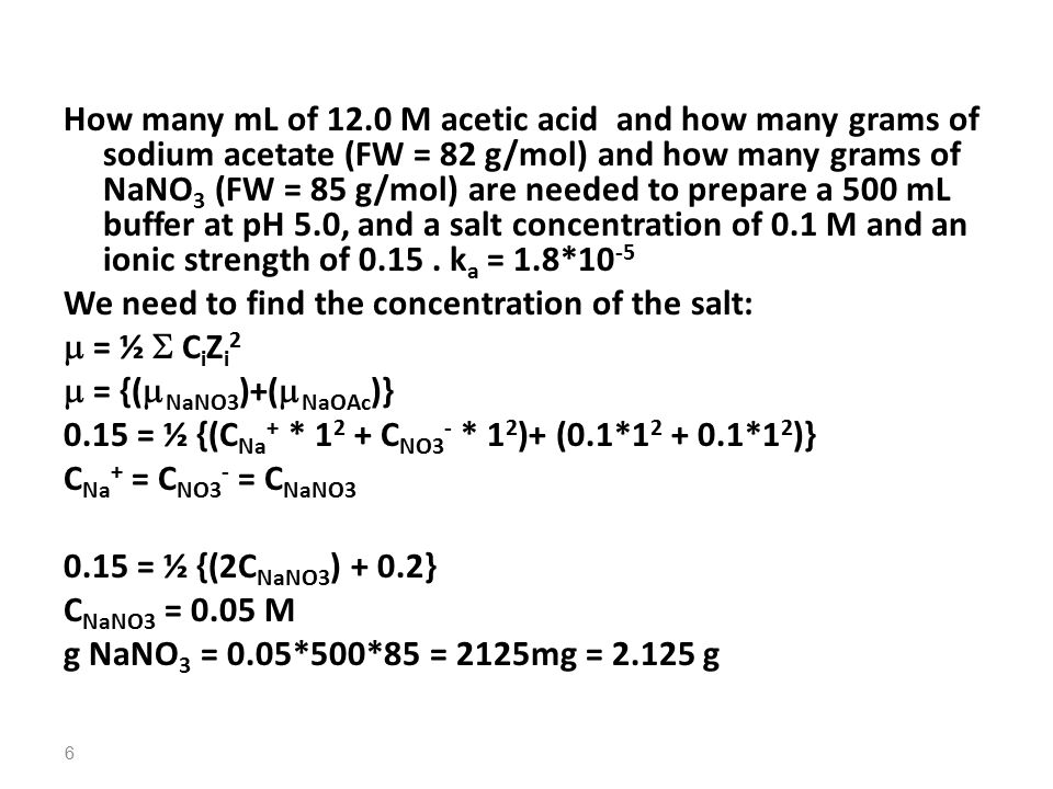 How many mL of 12.0 M acetic acid and how many grams of sodium acetate (FW = 82 g/mol) and how many grams of NaNO 3 (FW = 85 g/mol) are needed to prepare a 500 mL buffer at pH 5.0, and a salt concentration of 0.1 M and an ionic strength of 0.15.